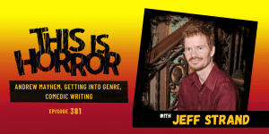 TIH 381 Jeff Strand on Andrew Mayhem, Getting into Genre, and Comedic Writing