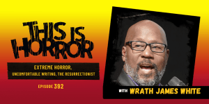 TIH 392 Wrath James White on Extreme Horror, Uncomfortable Writing, and The Resurrectionist