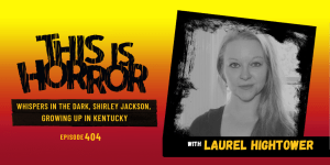TIH 404 Laurel Hightower on Whispers in the Dark, Shirley Jackson, and Growing Up in Kentucky