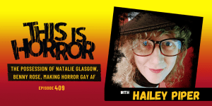 TIH 409 Hailey Piper on The Possession of Natalie Glasgow, Benny Rose, the Cannibal King, and Making Horror Gay AF