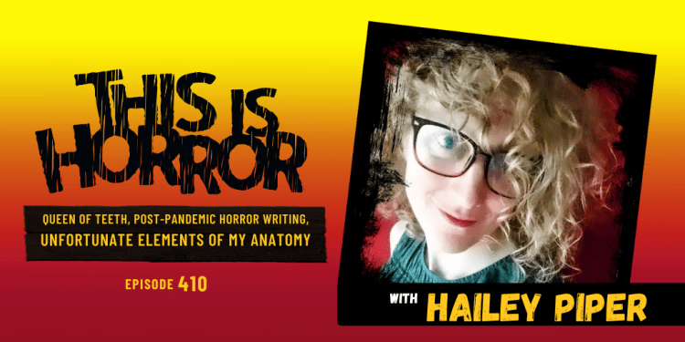 TIH 410 Hailey Piper on Queen of Teeth, Post Pandemic Horror Writing, and Unfortunate Elements of My Anatomy