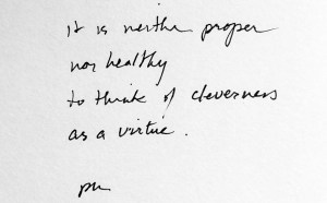 It is neither proper nor healthy to think of cleverness as a virtue. Peter Miller