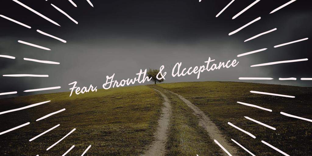 Fear, Growth & Acceptance