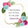 """I was pouring out my soul to the Lord."" 1 Samuel 1:15"