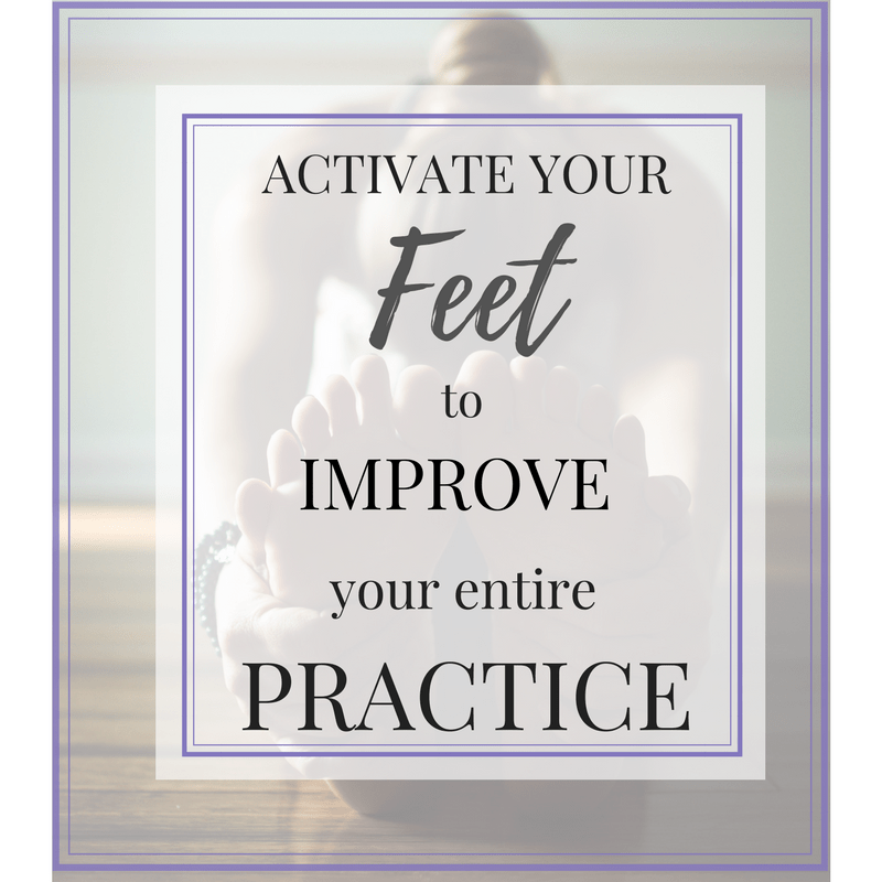 Activate Your Feet to Improve Your Entire Practice