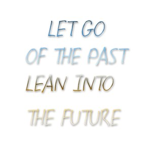 Let Go of the Past, Lean Into the Future