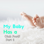 Learning Your Baby Has a Club Foot – Guest Post