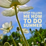 Stop Telling Me How To Do Summer – My Summer Mantra