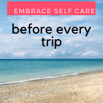How to Embrace Self Care Before Every Trip