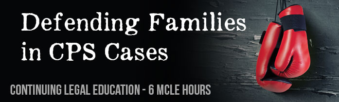Continuing Legal Education—Defending Families in CPS Cases