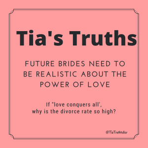 Future brides need to be realistic about the power of love. If Love conquers all, then why is the divorce rate so high