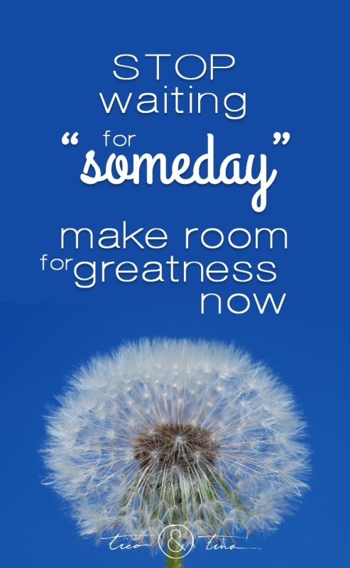"""Stop waiting for """"someday"""", make room for greatness now. Living the life you want."""