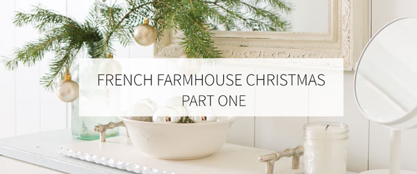 FRENCH FARMHOUSE CHRISTMAS   PART ONE