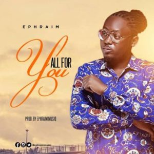 Ephraim is back with a new song titled All for you.