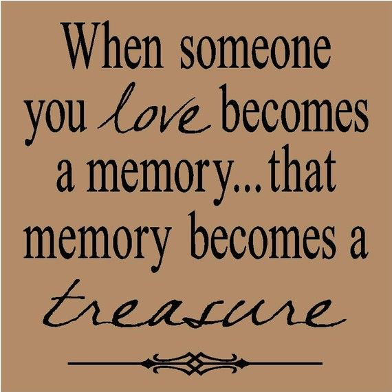 When someone you love becomes a memory...that memory becomes a treasure Quote