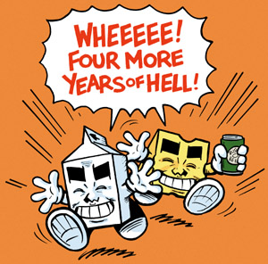 Milk and Cheese -- WHEEEEE! Four More Years Of Hell!