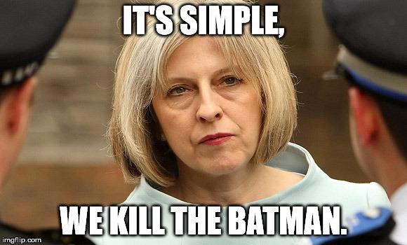 "Theresa May: ""It's simple... We Kill The Batman."""