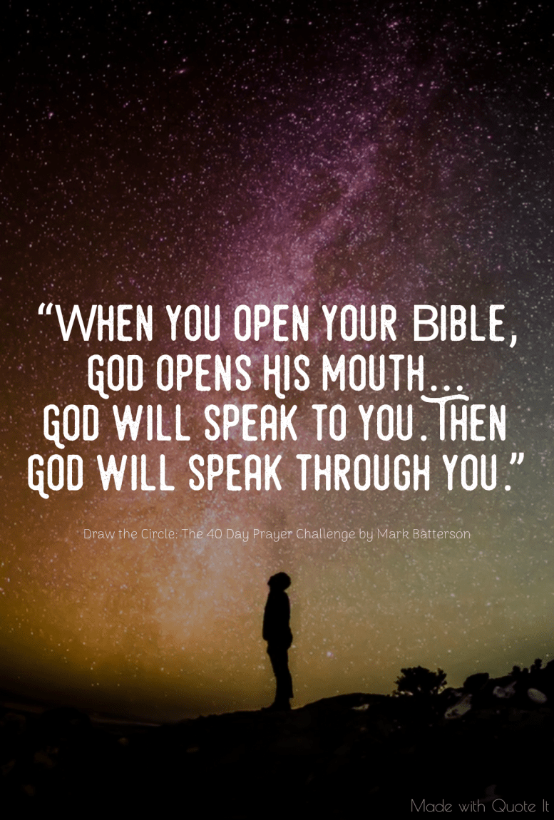 """""""When you open your Bible, God opens His mouth...God will speak to you. Then God will speak through you."""" - Draw the Circle: The 40 Day Prayer Challenge by Mark Batterson"""