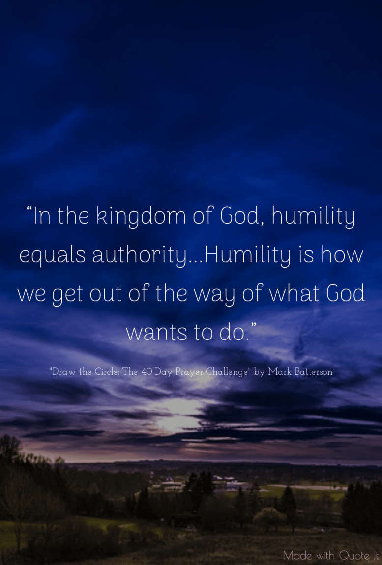 In the kingdom of God, humility equals authority...Humility is how we get out of the way of what God wants to do. -