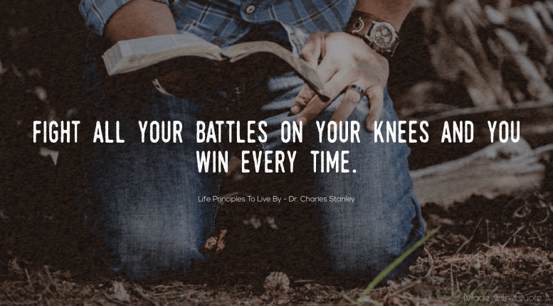 Life Principle 8: Fight all your battles on your knees and you win every time.