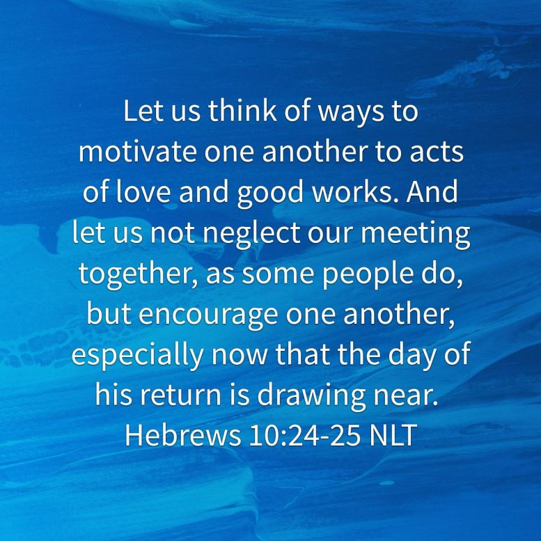 """Let us think of ways to motivate one another to acts of love and good works. And let us not neglect our meeting together, as some people do, but encourage one another, especially now that the day of his return is drawing near."" - Hebrews 10:24‭-‬25 NLT"