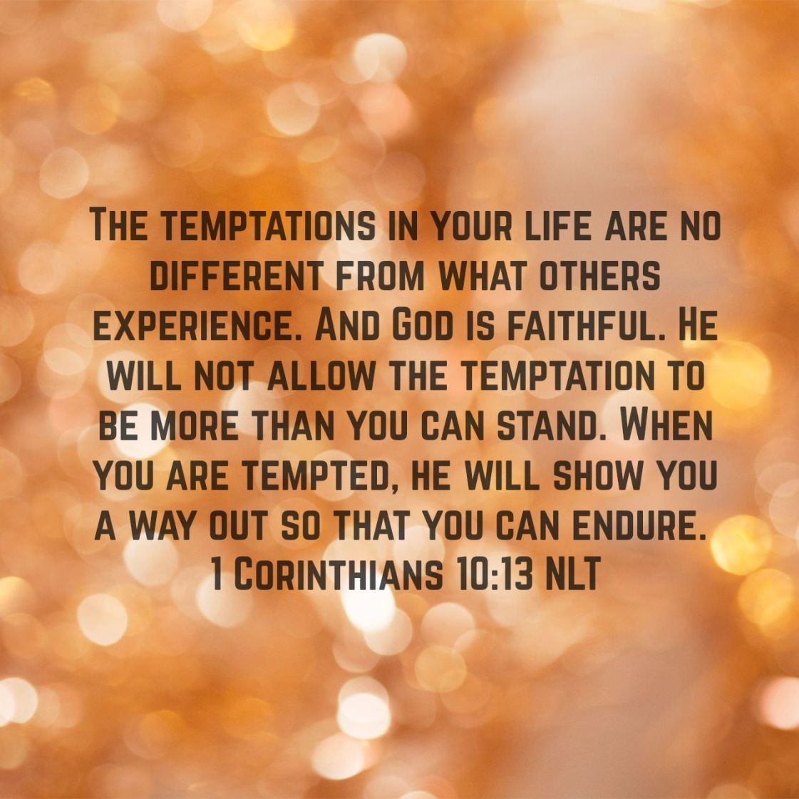 The temptations in your life are no different from what others experience. And God is faithful. He will not allow the temptation to be more than you can stand. When you are tempted, he will show you a way out so that you can endure. - 1 Corinthians 10:13 NLT