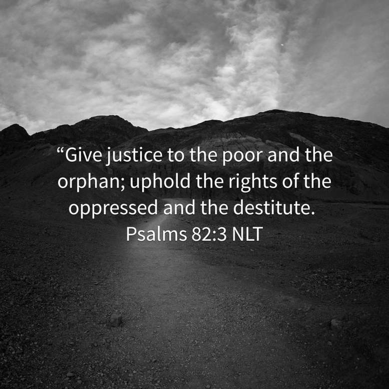 """Give justice to the poor and the orphan; uphold the rights of the oppressed and the destitute. - Psalms 82:3 NLT"