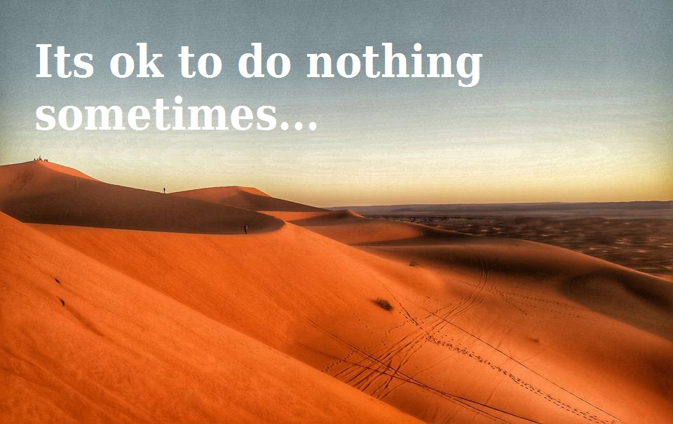 Its ok to do nothing sometimes...