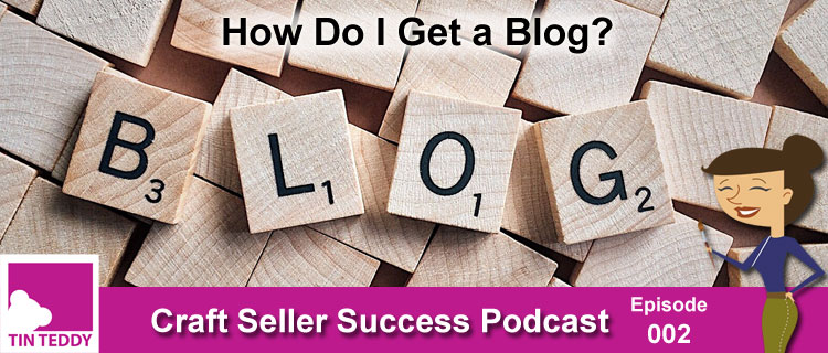 How Do I Get a Blog? - Craft Seller Success Podcast Episode 002