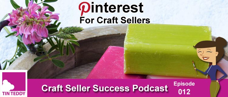 Pinterest for Craft Sellers – Ep 012 Craft Seller Success Podcast