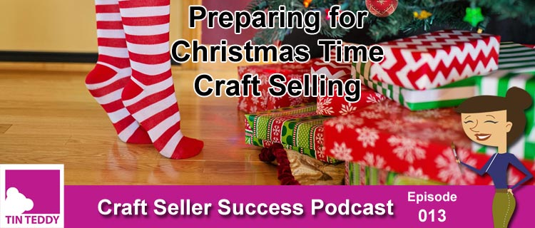 Preparing for Christmas Time Craft Selling – Ep 013 Craft Seller Success Podcast