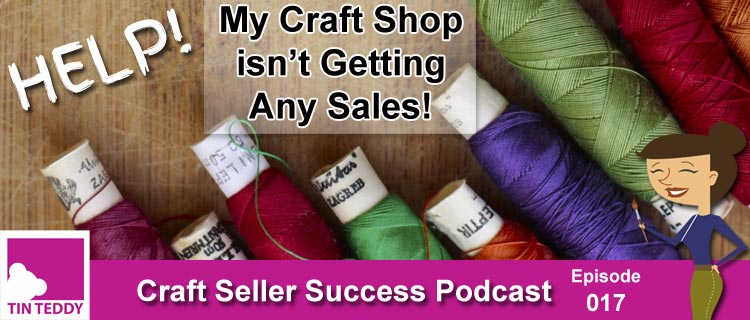Help! My Craft Shop Isn't Getting Any Sales! – Ep 017 Craft Seller Success Podcast