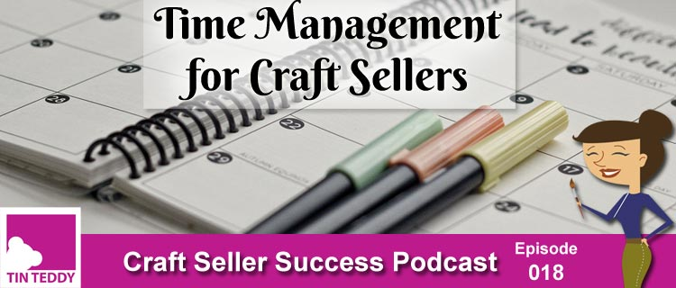 Time Management for Craft Sellers – Craft Seller Success Podcast Ep 018