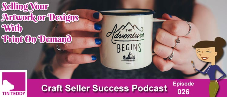 Selling Your Artwork and Designs Using On Demand Services – Craft Seller Success Podcast Ep. 026