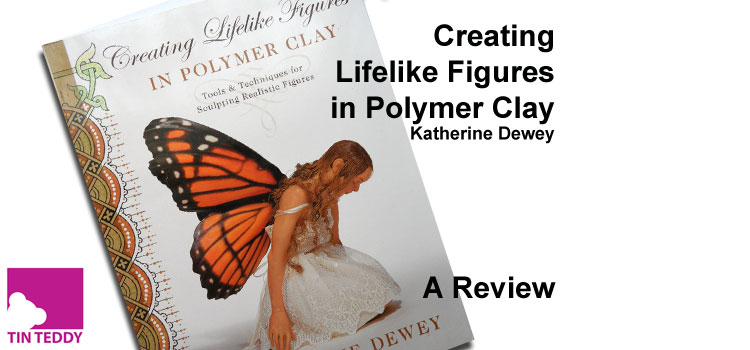 Creating Lifelike Figures in Polymer Clay by Katherine Dewey – a Craft Book Review
