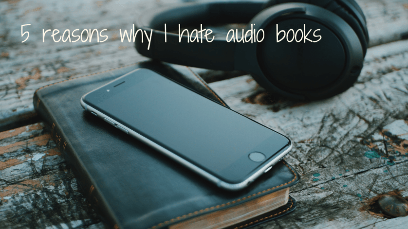 5 reasons why I hate audio books