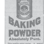 Royal Baking Powder, Absolutely Pure.  This powder never varies.  A marvel of purity, strength and wholesomeness.  More economical than the ordinary kind and cannot be sold in competition with the multitude of low test, short weight, alum or phosphate powders.  Sold only in cans, Royal Baking Powder Co., 100 Wall St., N. Y.