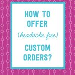 How to offer custom orders in your handmade shop, the right way!