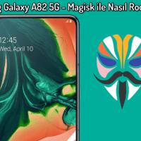 Samsung Galaxy A82 5G – Magisk ile Nasıl Root Yapılır? (Ayrıntılı Kılavuz)