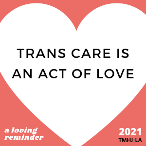 """Against a pinkish red backgroups is a white heart. Inside the heart, black text says """"TRANS CARE IS AN ACT OF LOVE"""" At the bottom, it says """"a loving reminder."""" And """"2021 TMHJ:LA"""""""