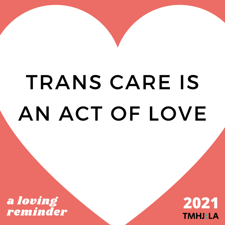 "Against a pinkish red backgroups is a white heart. Inside the heart, black text says ""TRANS CARE IS AN ACT OF LOVE"" At the bottom, it says ""a loving reminder."" And ""2021 TMHJ:LA"""