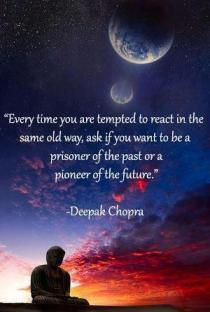 Every time you are tempted to react in the same old way, ask if you want to be a prisoner of the past or a pioneer of the future. -Deepak Chopra