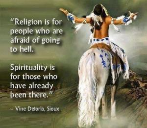 Relition is for people who are afraid of going to hell. Spiritualitly is for those who have already been there. -Vine Doloria, Sioux