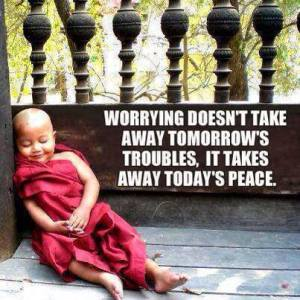 Worrying doesn't take away tomorrow's troubles, it takes away today's peace.