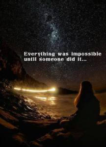 Everything was impossible until someone did it.