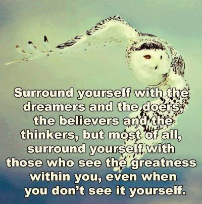 Surround yourself with the dreamers and the doers, the believers and the thinkers, but most of all, surround yourself with those who see the greatness within you, even when you don't see it yourself.
