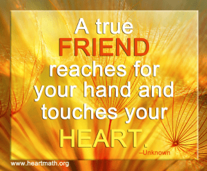 A true friend reaches for your hand and touches your heart.