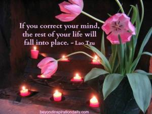 """If you correct your mind, the rest of your life will fall into place."" -Lao Tzu"