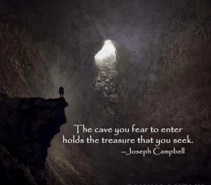"""The cave you fear to enter holds the treasure that you seek."" -Joseph Campbell"