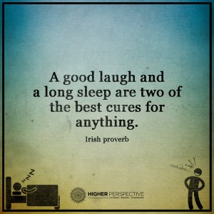 """A good laugh and a long sleep are two of the best cures for anything."" -Irish Proverb"